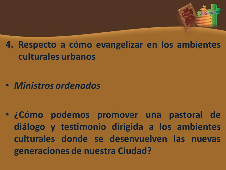 4.Respecto a cómo evangelizar en los ambientes culturales urbanos Ministros ordenados ¿Cómo podemos promover una pastoral de diálogo y testimonio diri