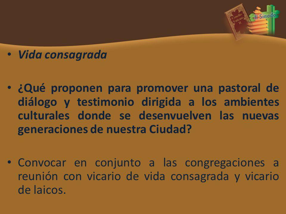 Vida consagrada ¿Qué proponen para promover una pastoral de diálogo y testimonio dirigida a los ambientes culturales donde se desenvuelven las nuevas