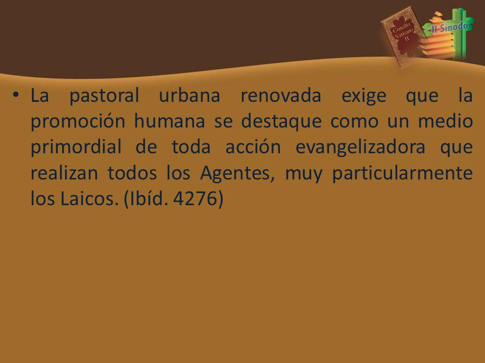 La pastoral urbana renovada exige que la promoción humana se destaque como un medio primordial de toda acción evangelizadora que realizan todos los Agentes, muy particularmente los Laicos.