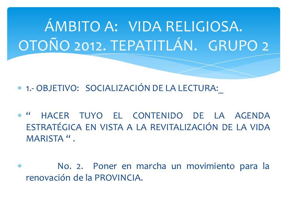 1.- OBJETIVO: SOCIALIZACIÓN DE LA LECTURA:_ HACER TUYO EL CONTENIDO DE LA AGENDA ESTRATÉGICA EN VISTA A LA REVITALIZACIÓN DE LA VIDA MARISTA.