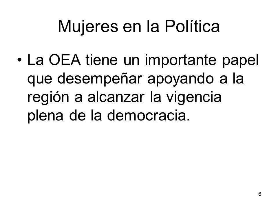 6 Mujeres en la Política La OEA tiene un importante papel que desempeñar apoyando a la región a alcanzar la vigencia plena de la democracia.