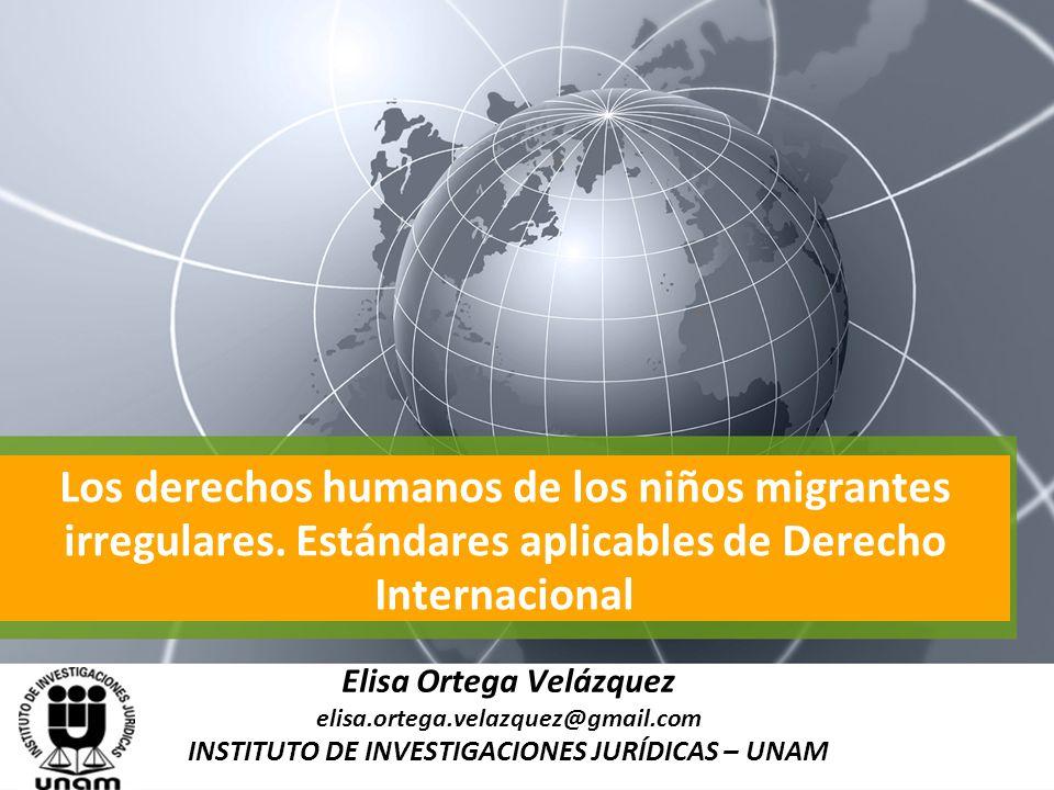 Los derechos humanos de los niños migrantes irregulares. Estándares aplicables de Derecho Internacional Elisa Ortega Velázquez elisa.ortega.velazquez@