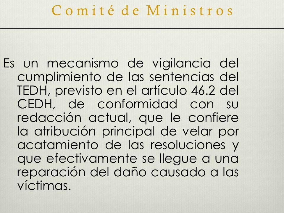 Es un mecanismo de vigilancia del cumplimiento de las sentencias del TEDH, previsto en el artículo 46.2 del CEDH, de conformidad con su redacción actual, que le confiere la atribución principal de velar por acatamiento de las resoluciones y que efectivamente se llegue a una reparación del daño causado a las víctimas.