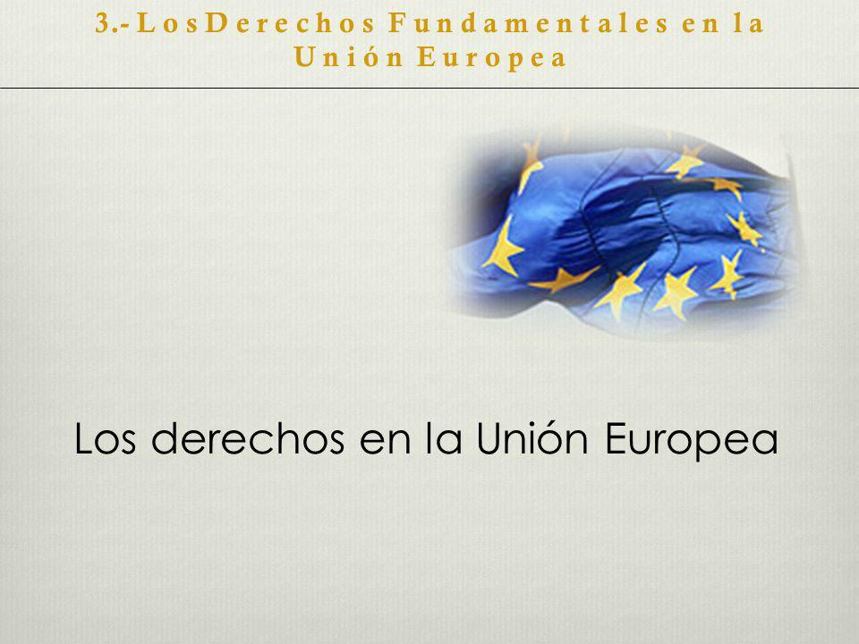 Los derechos en la Unión Europea 3.- L o s D e r e c h o s F u n d a m e n t a l e s e n l a U n i ó n E u r o p e a