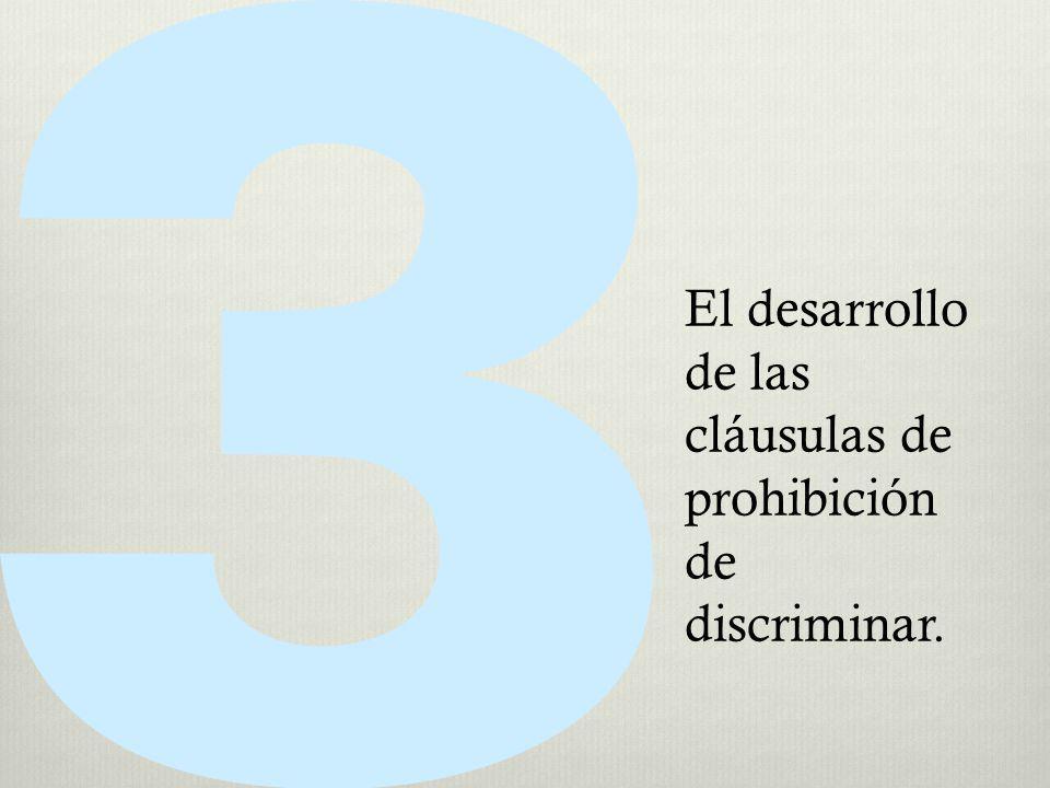 El desarrollo de las cláusulas de prohibición de discriminar.