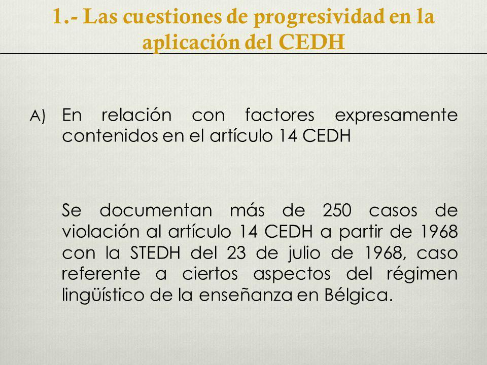 A) En relación con factores expresamente contenidos en el artículo 14 CEDH Se documentan más de 250 casos de violación al artículo 14 CEDH a partir de 1968 con la STEDH del 23 de julio de 1968, caso referente a ciertos aspectos del régimen lingüístico de la enseñanza en Bélgica.
