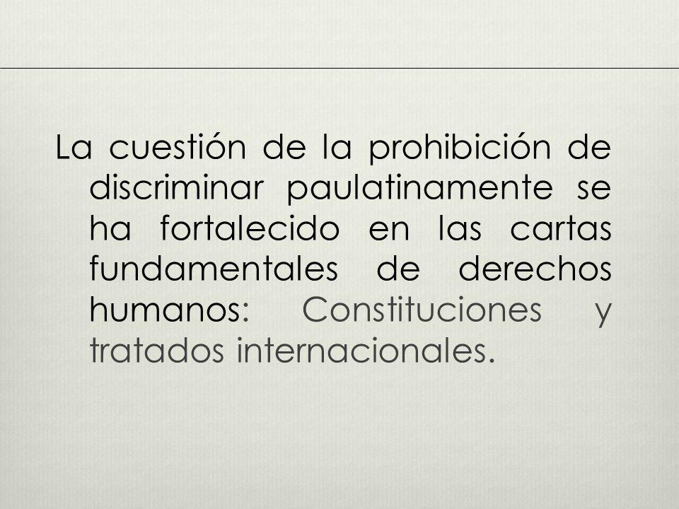 La cuestión de la prohibición de discriminar paulatinamente se ha fortalecido en las cartas fundamentales de derechos humanos: Constituciones y tratados internacionales.