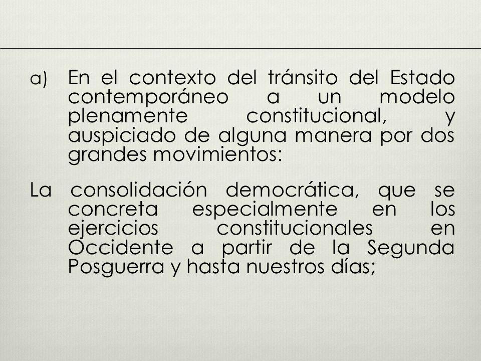 a) En el contexto del tránsito del Estado contemporáneo a un modelo plenamente constitucional, y auspiciado de alguna manera por dos grandes movimientos: La consolidación democrática, que se concreta especialmente en los ejercicios constitucionales en Occidente a partir de la Segunda Posguerra y hasta nuestros días;
