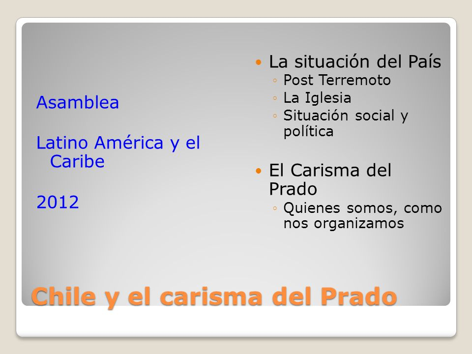 Chile y el carisma del Prado Asamblea Latino América y el Caribe 2012 La situación del País Post Terremoto La Iglesia Situación social y política El Carisma del Prado Quienes somos, como nos organizamos