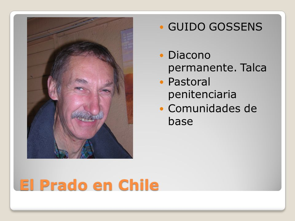 El Prado en Chile GUIDO GOSSENS Diacono permanente. Talca Pastoral penitenciaria Comunidades de base
