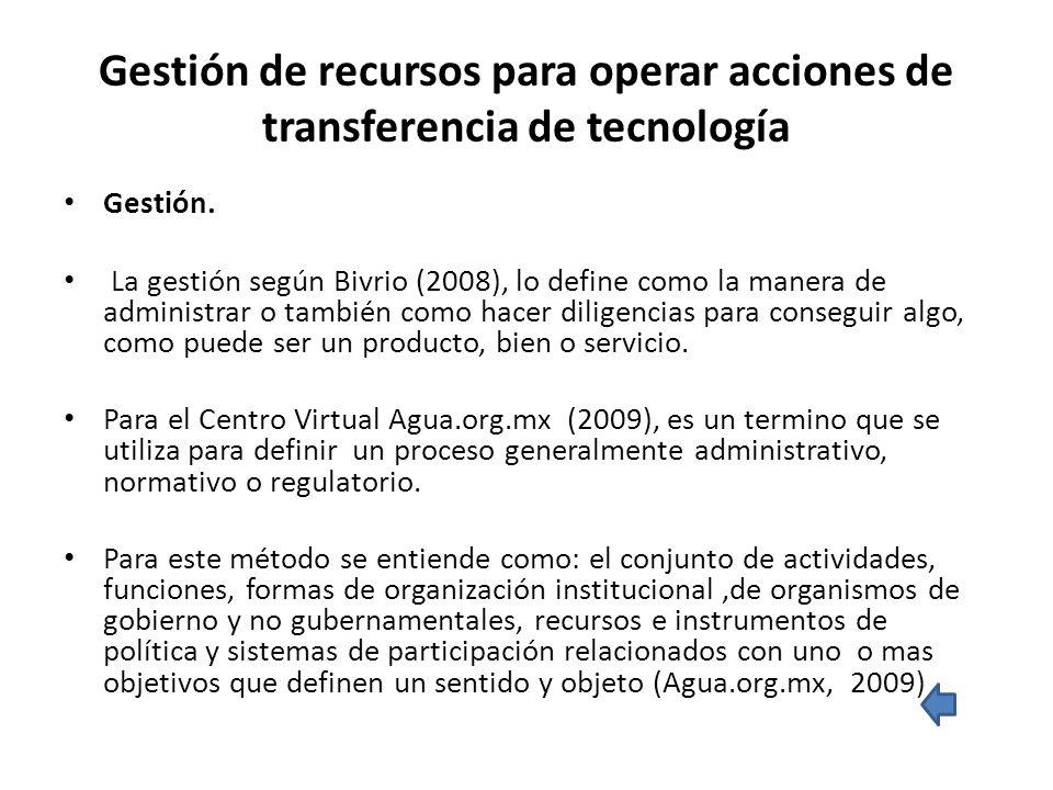 Gestión de recursos para operar acciones de transferencia de tecnología Gestión. La gestión según Bivrio (2008), lo define como la manera de administr
