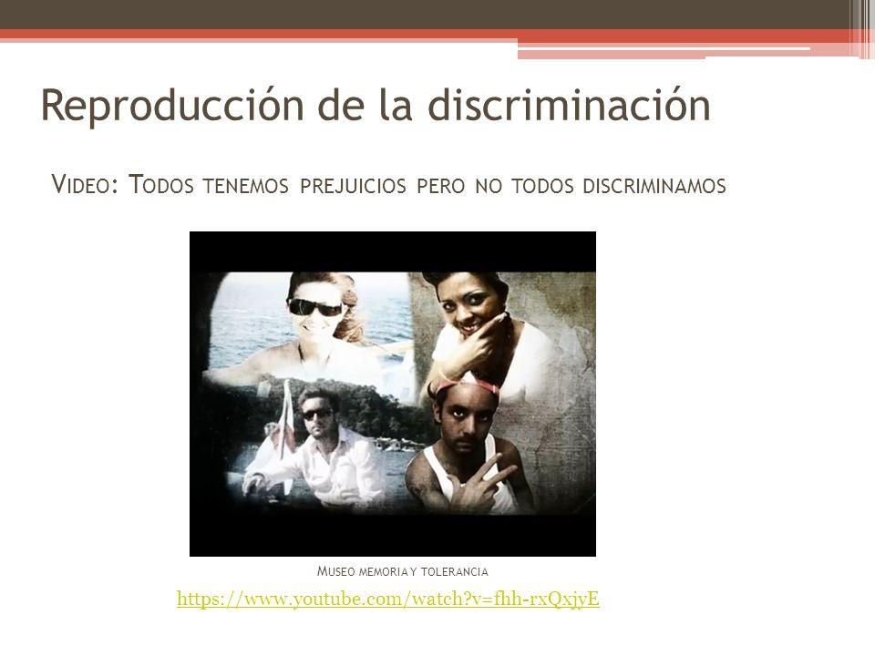 Reproducción de la discriminación V IDEO : T ODOS TENEMOS PREJUICIOS PERO NO TODOS DISCRIMINAMOS M USEO MEMORIA Y TOLERANCIA https://www.youtube.com/w