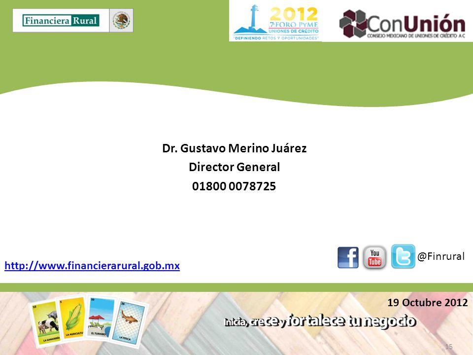 Dr. Gustavo Merino Juárez Director General 01800 0078725 http://www.financierarural.gob.mx @Finrural 19 Octubre 2012 15