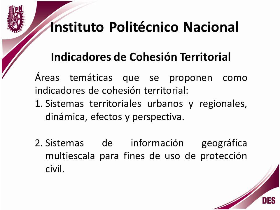 Instituto Politécnico Nacional Indicadores de Cohesión Territorial Áreas temáticas que se proponen como indicadores de cohesión territorial: 1.Sistemas territoriales urbanos y regionales, dinámica, efectos y perspectiva.