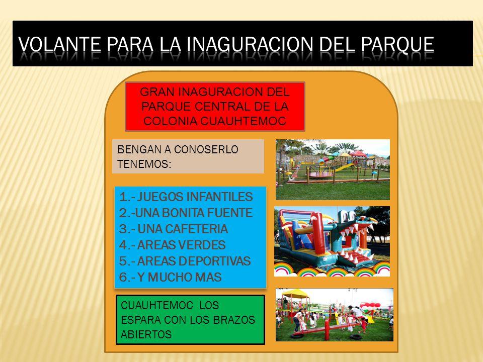 GRAN INAGURACION DEL PARQUE CENTRAL DE LA COLONIA CUAUHTEMOC BENGAN A CONOSERLO TENEMOS: 1.- JUEGOS INFANTILES 2.-UNA BONITA FUENTE 3.- UNA CAFETERIA 4.- AREAS VERDES 5.- AREAS DEPORTIVAS 6.- Y MUCHO MAS 1.- JUEGOS INFANTILES 2.-UNA BONITA FUENTE 3.- UNA CAFETERIA 4.- AREAS VERDES 5.- AREAS DEPORTIVAS 6.- Y MUCHO MAS CUAUHTEMOC LOS ESPARA CON LOS BRAZOS ABIERTOS