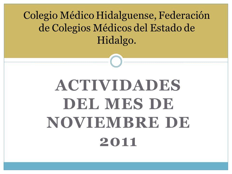 ACTIVIDADES DEL MES DE NOVIEMBRE DE 2011 Colegio Médico Hidalguense, Federación de Colegios Médicos del Estado de Hidalgo.