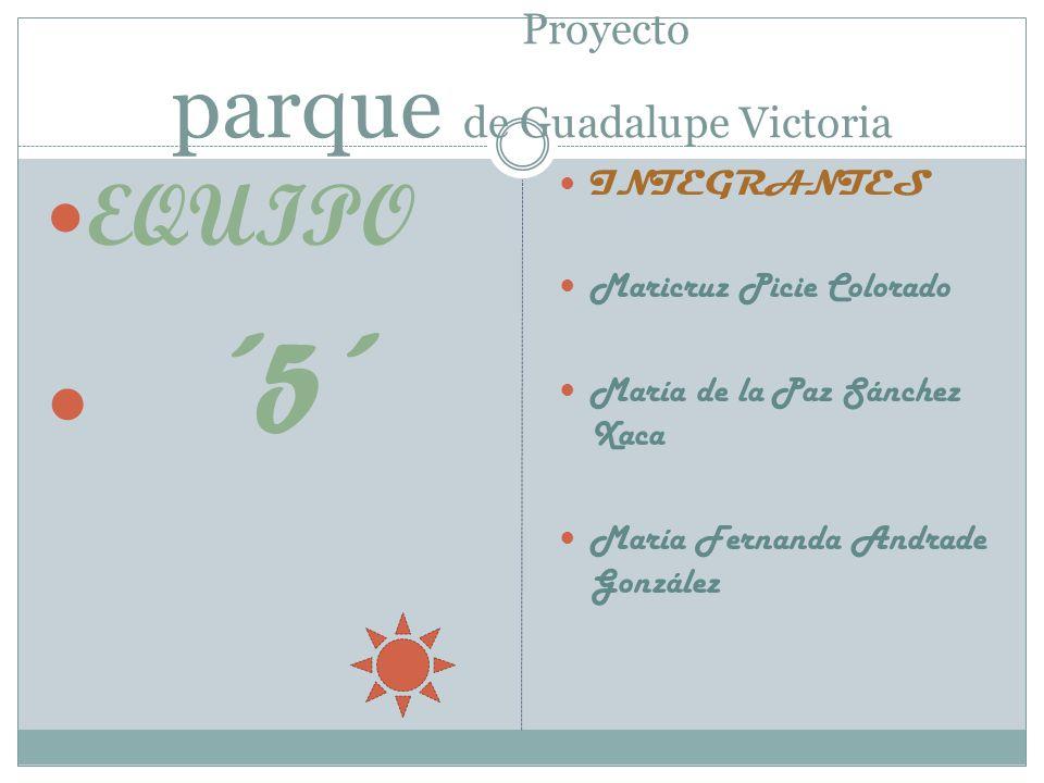 Proyecto parque de Guadalupe Victoria EQUIPO ´5´ INTEGRANTES Maricruz Picie Colorado María de la Paz Sánchez Xaca María Fernanda Andrade González