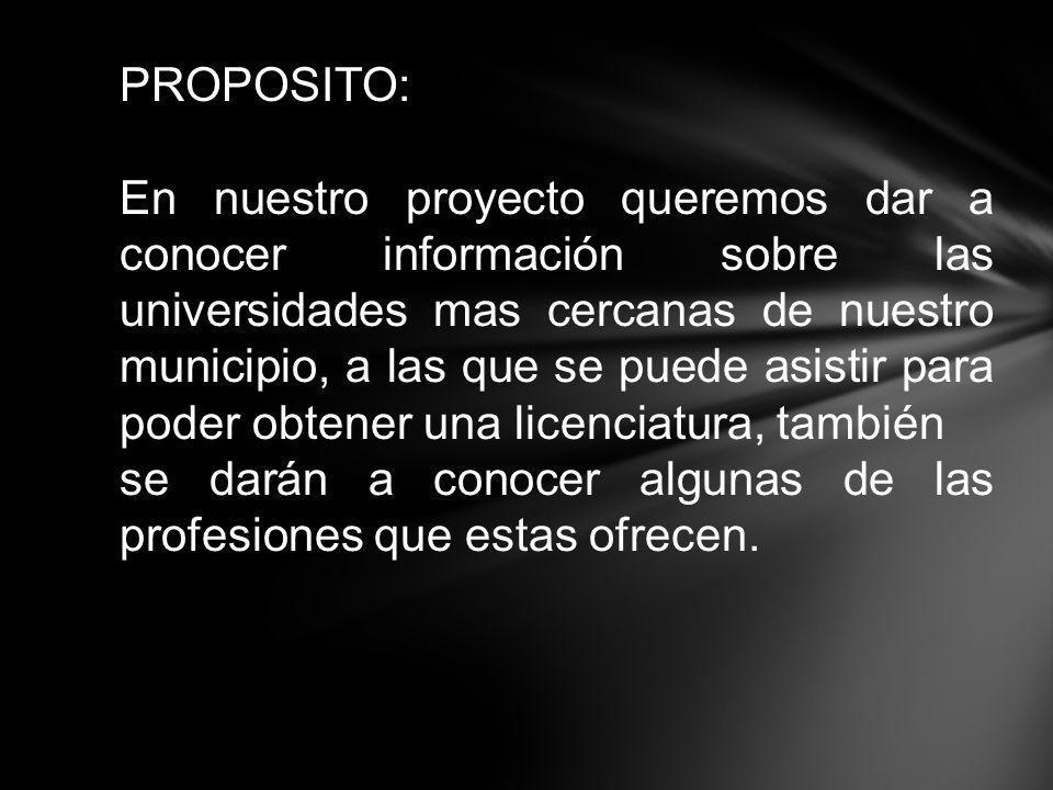PROPOSITO: En nuestro proyecto queremos dar a conocer información sobre las universidades mas cercanas de nuestro municipio, a las que se puede asisti