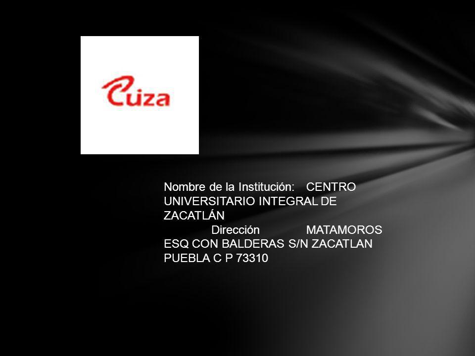 Nombre de la Institución: CENTRO UNIVERSITARIO INTEGRAL DE ZACATLÁN DirecciónMATAMOROS ESQ CON BALDERAS S/N ZACATLAN PUEBLA C P 73310