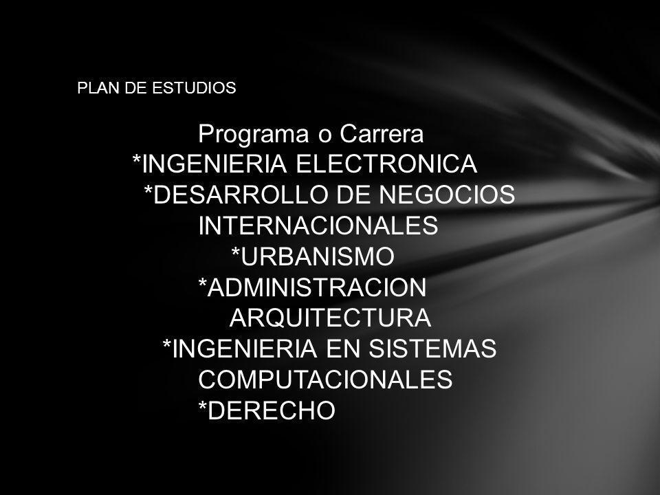 PLAN DE ESTUDIOS Programa o Carrera *INGENIERIA ELECTRONICA *DESARROLLO DE NEGOCIOS INTERNACIONALES *URBANISMO *ADMINISTRACION ARQUITECTURA *INGENIERIA EN SISTEMAS COMPUTACIONALES *DERECHO