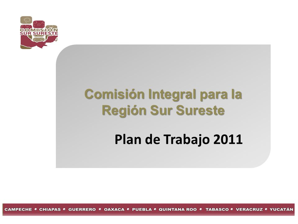 Comisión Integral para la Región Sur Sureste Objetivo General: Orientar los esfuerzos de todos los integrantes de la Comisión, hacia acciones concretas que permitan impulsar el desarrollo de la región.