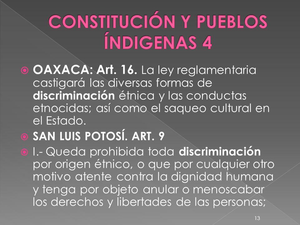 OAXACA: Art. 16. La ley reglamentaria castigará las diversas formas de discriminación étnica y las conductas etnocidas; así como el saqueo cultural en