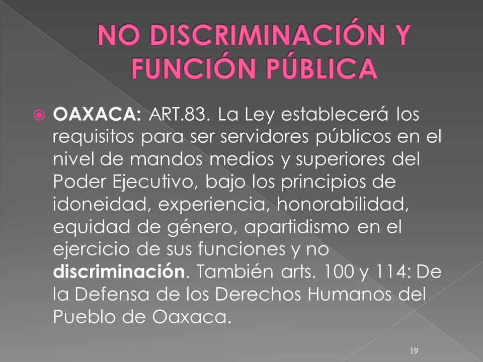 OAXACA: ART.83. La Ley establecerá los requisitos para ser servidores públicos en el nivel de mandos medios y superiores del Poder Ejecutivo, bajo los