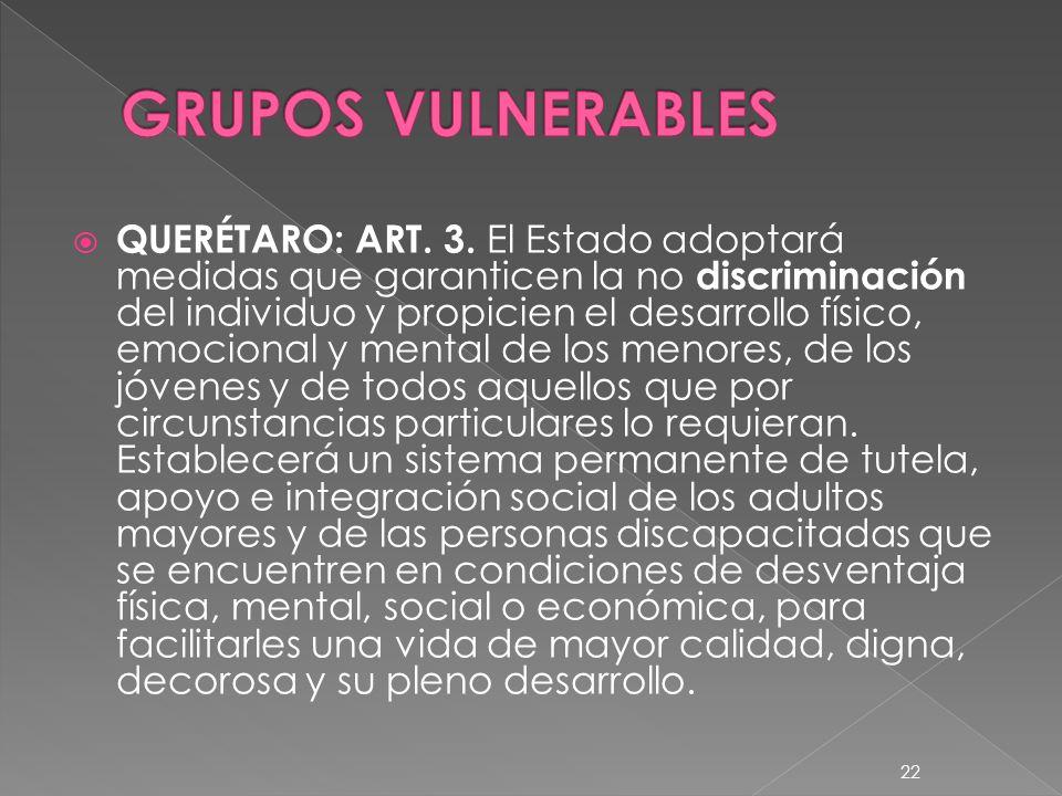 QUERÉTARO: ART. 3. El Estado adoptará medidas que garanticen la no discriminación del individuo y propicien el desarrollo físico, emocional y mental d