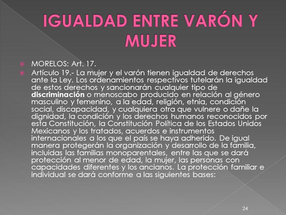 MORELOS: Art. 17. Artículo 19.- La mujer y el varón tienen igualdad de derechos ante la Ley. Los ordenamientos respectivos tutelarán la igualdad de es