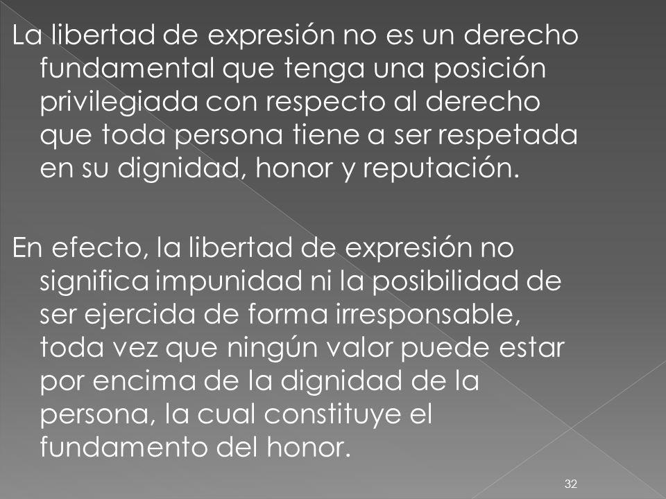 32 La libertad de expresión no es un derecho fundamental que tenga una posición privilegiada con respecto al derecho que toda persona tiene a ser resp