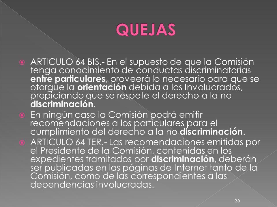 ARTICULO 64 BIS.- En el supuesto de que la Comisión tenga conocimiento de conductas discriminatorias entre particulares, proveerá lo necesario para qu