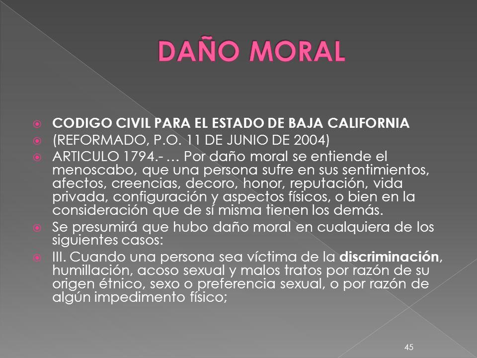 CODIGO CIVIL PARA EL ESTADO DE BAJA CALIFORNIA (REFORMADO, P.O. 11 DE JUNIO DE 2004) ARTICULO 1794.- … Por daño moral se entiende el menoscabo, que un