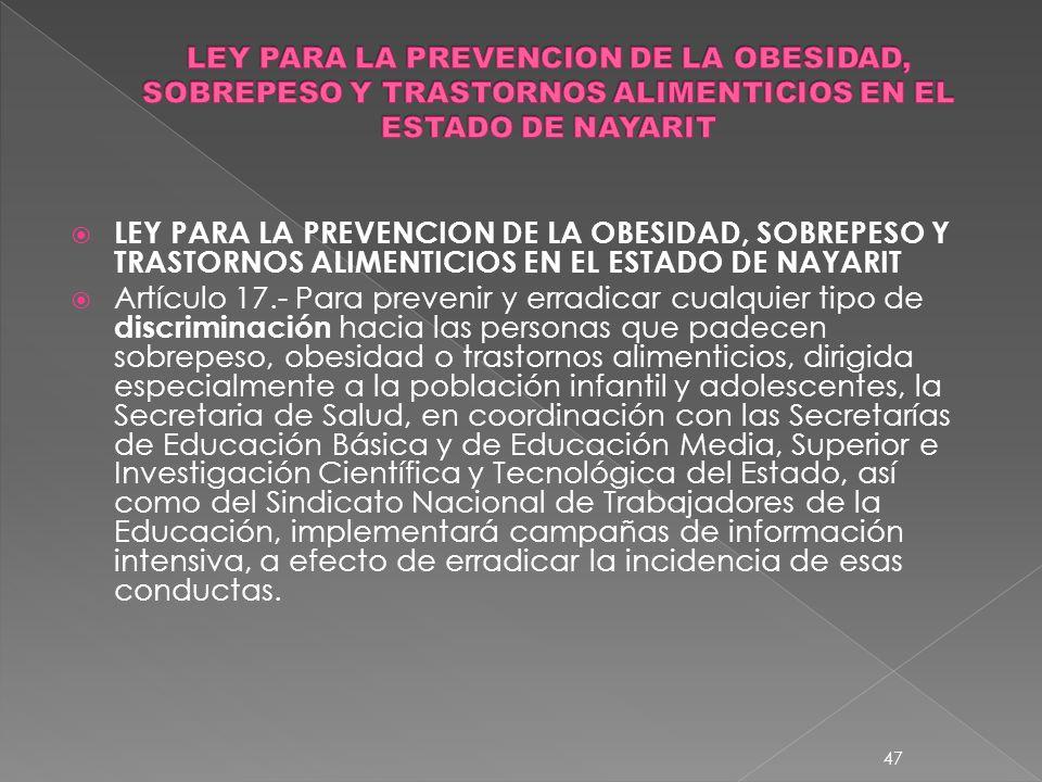 LEY PARA LA PREVENCION DE LA OBESIDAD, SOBREPESO Y TRASTORNOS ALIMENTICIOS EN EL ESTADO DE NAYARIT Artículo 17.- Para prevenir y erradicar cualquier t