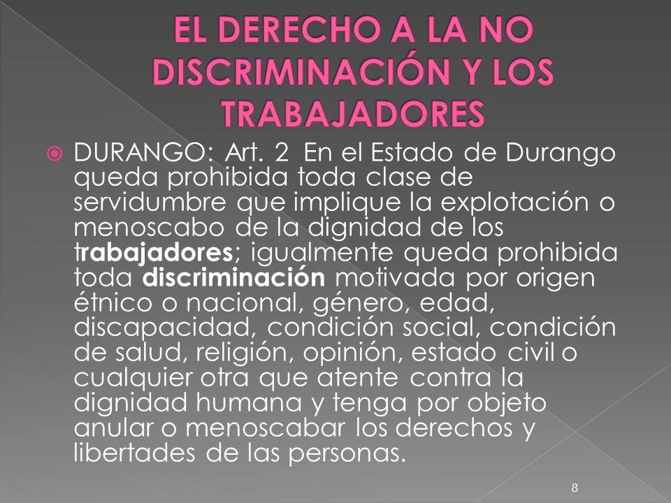 DURANGO: Art. 2 En el Estado de Durango queda prohibida toda clase de servidumbre que implique la explotación o menoscabo de la dignidad de los t raba