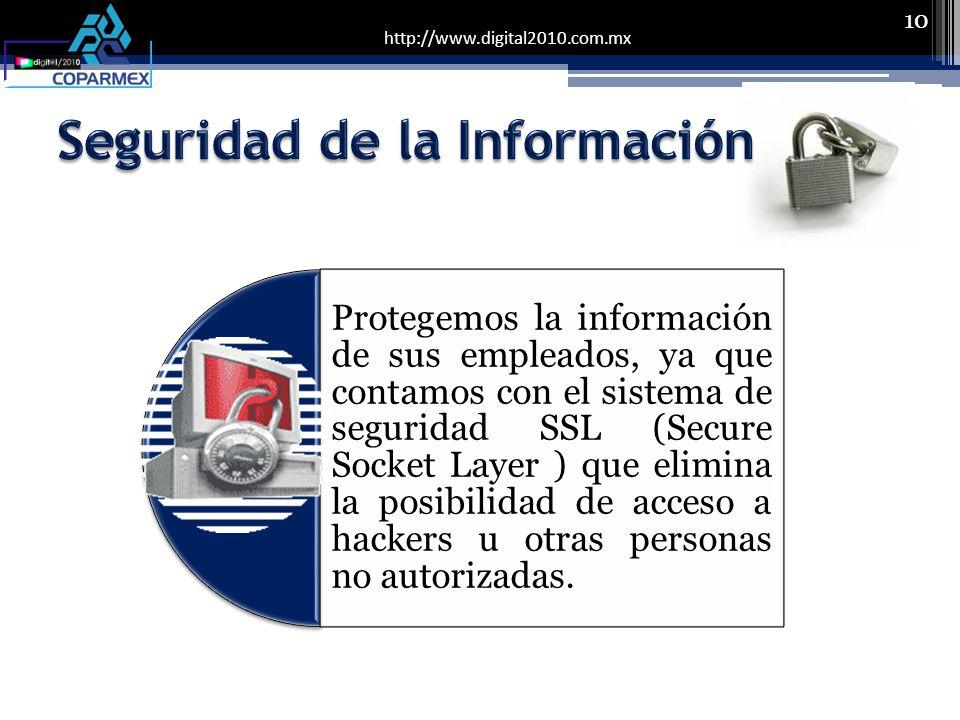 http://www.digital2010.com.mx 10 Protegemos la información de sus empleados, ya que contamos con el sistema de seguridad SSL (Secure Socket Layer ) que elimina la posibilidad de acceso a hackers u otras personas no autorizadas.