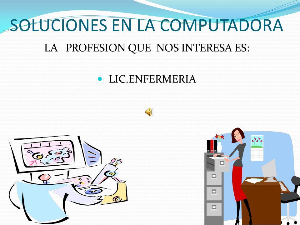 SOLUCIONES EN LA COMPUTADORA LA PROFESION QUE NOS INTERESA ES: LIC.ENFERMERIA