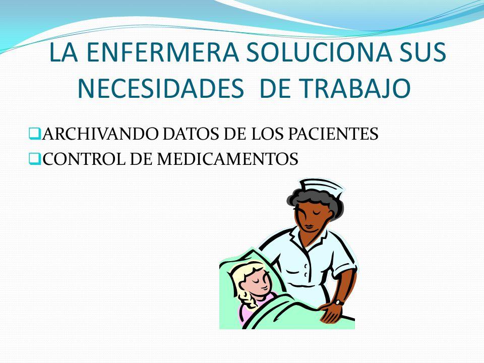 LA ENFERMERA SOLUCIONA SUS NECESIDADES DE TRABAJO ARCHIVANDO DATOS DE LOS PACIENTES CONTROL DE MEDICAMENTOS