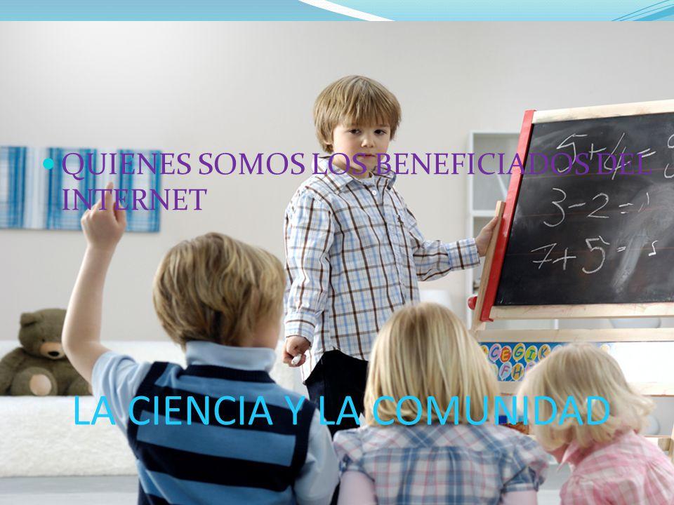 LA CIENCIA Y LA COMUNIDAD QUIENES SOMOS LOS BENEFICIADOS DEL INTERNET
