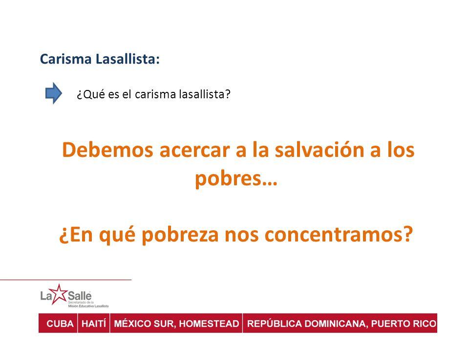 Carisma Lasallista: ¿Qué es el carisma lasallista? Debemos acercar a la salvación a los pobres… ¿En qué pobreza nos concentramos?