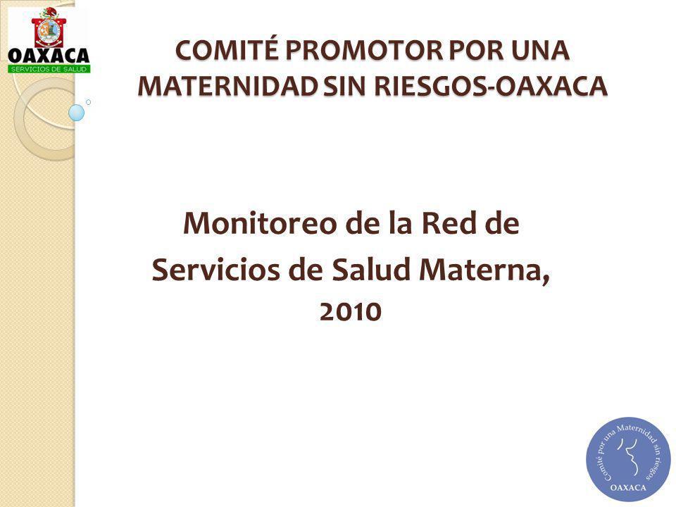 COMITÉ PROMOTOR POR UNA MATERNIDAD SIN RIESGOS-OAXACA Monitoreo de la Red de Servicios de Salud Materna, 2010