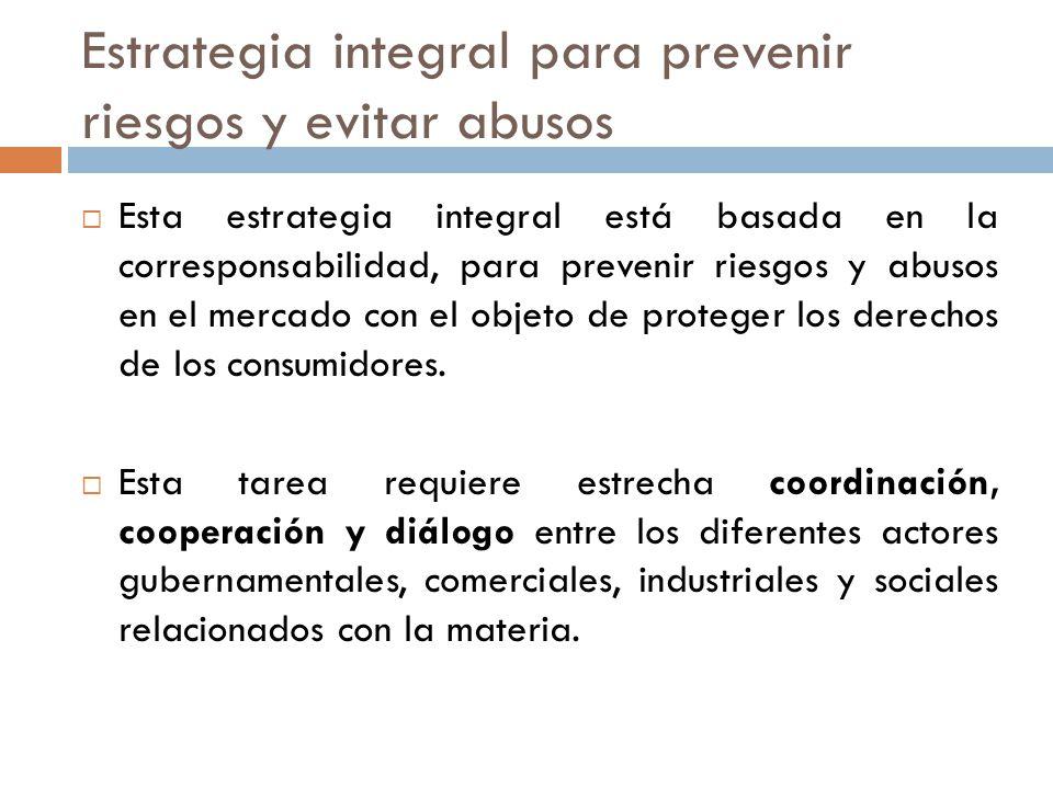 Estrategia integral para prevenir riesgos y evitar abusos Esta estrategia integral está basada en la corresponsabilidad, para prevenir riesgos y abusos en el mercado con el objeto de proteger los derechos de los consumidores.