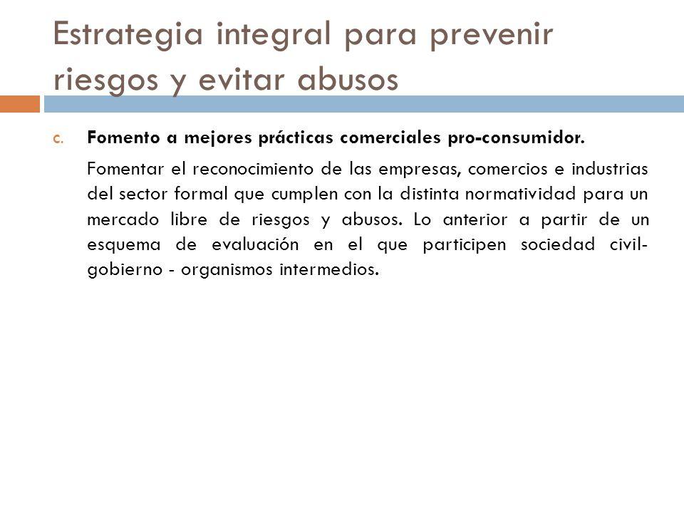 Estrategia integral para prevenir riesgos y evitar abusos C. Fomento a mejores prácticas comerciales pro-consumidor. Fomentar el reconocimiento de las