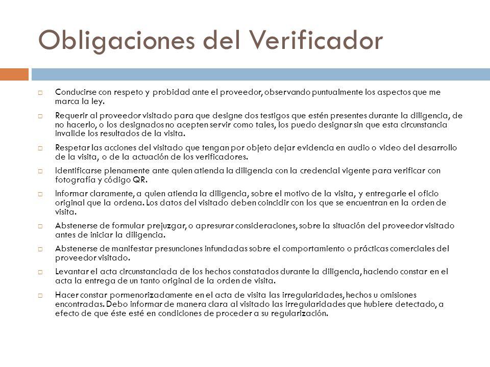 Obligaciones del Verificador Conducirse con respeto y probidad ante el proveedor, observando puntualmente los aspectos que me marca la ley. Requerir a