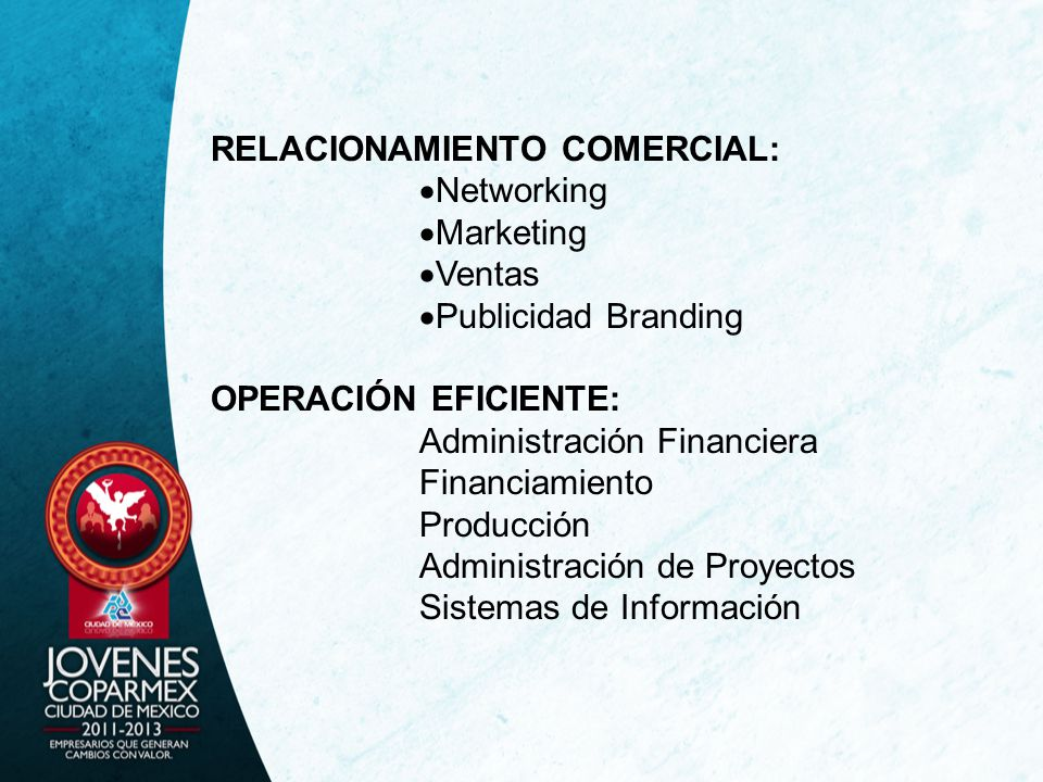 RELACIONAMIENTO COMERCIAL: Networking Marketing Ventas Publicidad Branding OPERACIÓN EFICIENTE: Administración Financiera Financiamiento Producción Administración de Proyectos Sistemas de Información