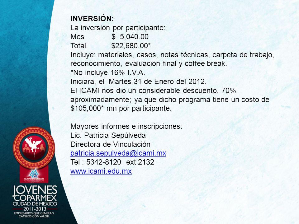 INVERSIÓN: La inversión por participante: Mes $ 5,040.00 Total. $22,680.00* Incluye: materiales, casos, notas técnicas, carpeta de trabajo, reconocimi
