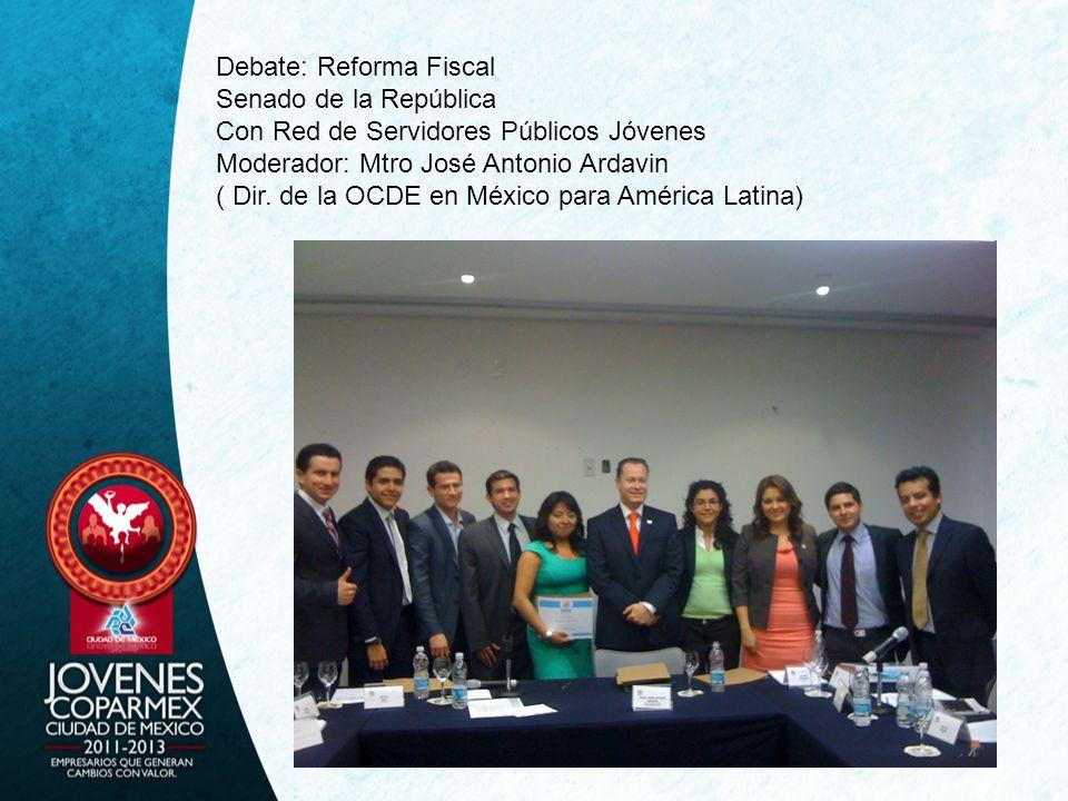 Debate: Reforma Fiscal Senado de la República Con Red de Servidores Públicos Jóvenes Moderador: Mtro José Antonio Ardavin ( Dir. de la OCDE en México