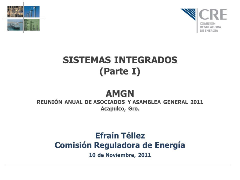 SISTEMAS INTEGRADOS (Parte I) AMGN REUNIÓN ANUAL DE ASOCIADOS Y ASAMBLEA GENERAL 2011 Acapulco, Gro. Efraín Téllez Comisión Reguladora de Energía 10 d