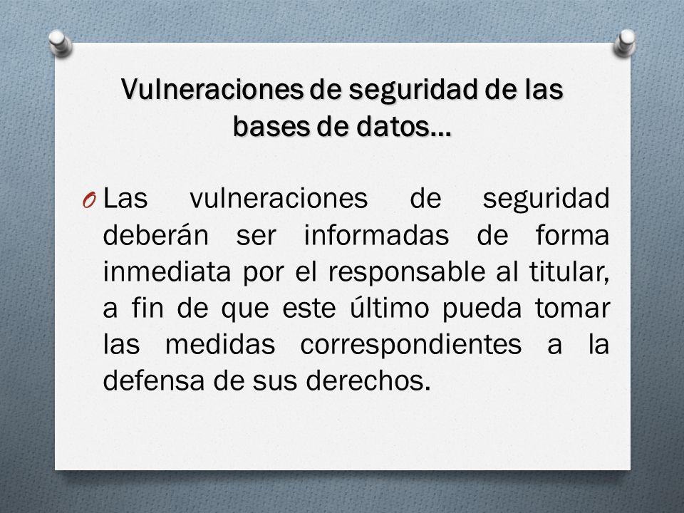Vulneraciones de seguridad de las bases de datos… O Las vulneraciones de seguridad deberán ser informadas de forma inmediata por el responsable al titular, a fin de que este último pueda tomar las medidas correspondientes a la defensa de sus derechos.