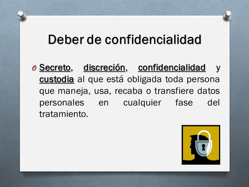 Deber de confidencialidad O Secreto, discreción, confidencialidad y custodia O Secreto, discreción, confidencialidad y custodia al que está obligada toda persona que maneja, usa, recaba o transfiere datos personales en cualquier fase del tratamiento.