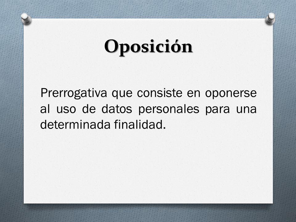 Oposición Prerrogativa que consiste en oponerse al uso de datos personales para una determinada finalidad.